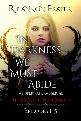 In Darkness We Must Abide: The Complete First Season (In Darkness We Must Abide #1-5) by Rhiannon Frater