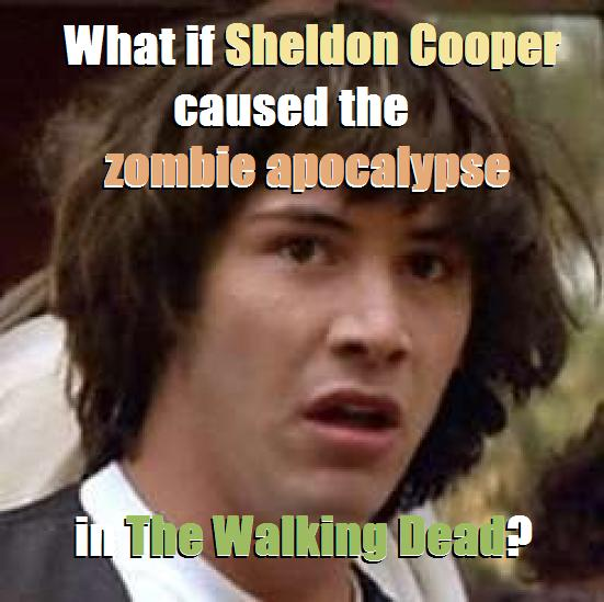 What if Sheldon Cooper caused the zombie apocalypse in AMC's The Walking Dead?