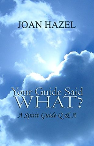 Your Guide Said What?: A Spirit Guide Q & A by Joan Hazel